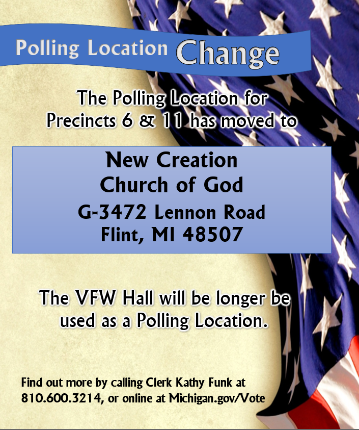 The Polling Location for Precincts 6 & 11 has moved to New Creation Church of God, located at G3472 Lennon Road, Flint, MI 48507. Please contact Clerk Kathy Funk with questions at 810-600-3214
